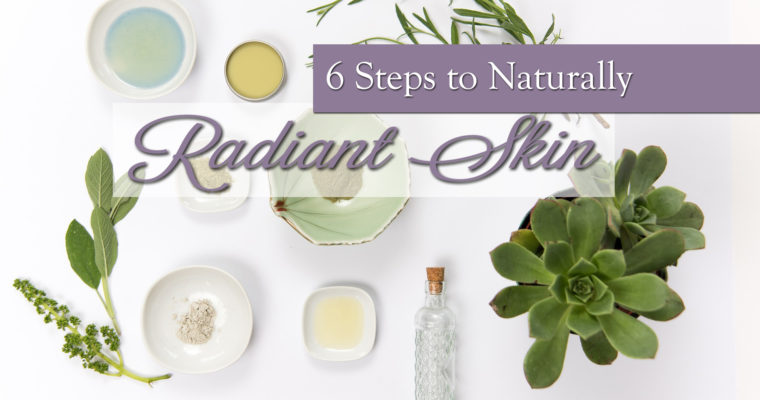 Six Steps to Naturally Radiant Skin