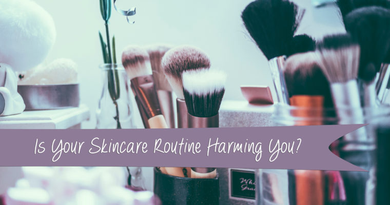 Is Your Skincare Routine Harming You?